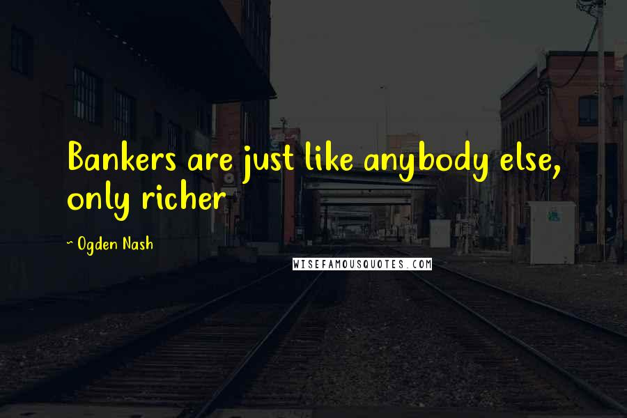 Ogden Nash quotes: Bankers are just like anybody else, only richer