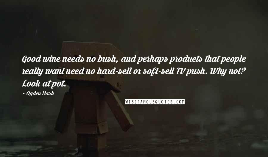 Ogden Nash quotes: Good wine needs no bush, and perhaps products that people really want need no hard-sell or soft-sell TV push. Why not? Look at pot.