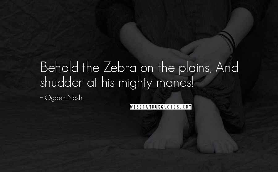Ogden Nash quotes: Behold the Zebra on the plains, And shudder at his mighty manes!