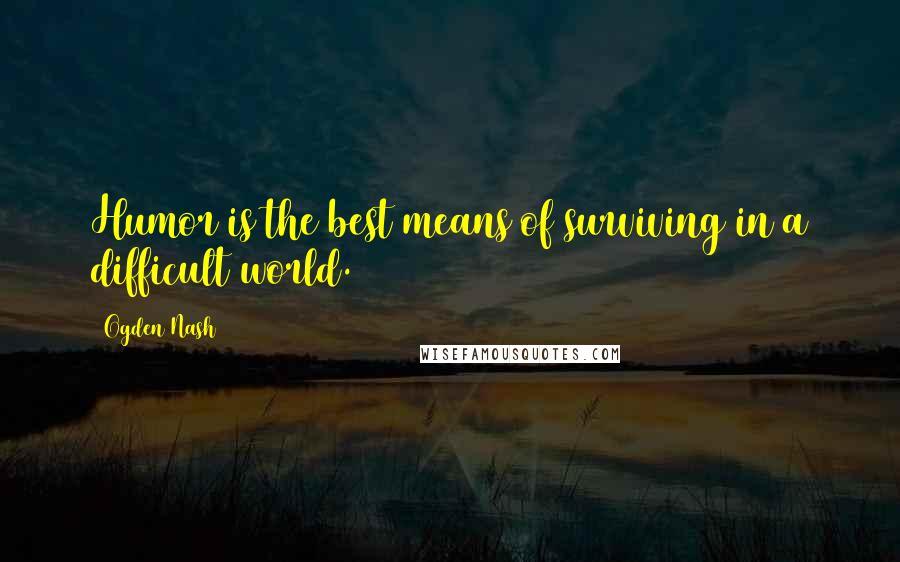 Ogden Nash quotes: Humor is the best means of surviving in a difficult world.
