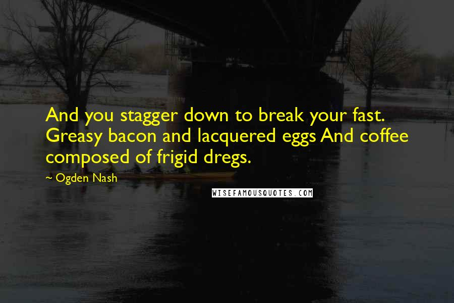 Ogden Nash quotes: And you stagger down to break your fast. Greasy bacon and lacquered eggs And coffee composed of frigid dregs.