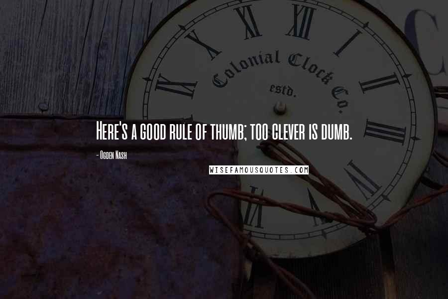 Ogden Nash quotes: Here's a good rule of thumb; too clever is dumb.
