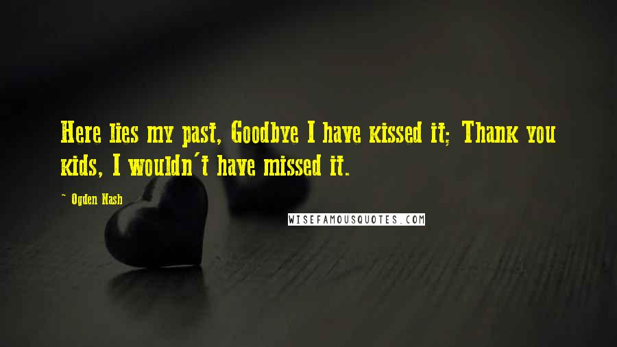 Ogden Nash quotes: Here lies my past, Goodbye I have kissed it; Thank you kids, I wouldn't have missed it.