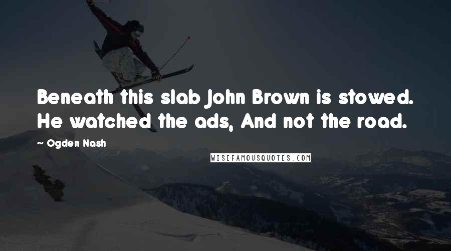 Ogden Nash quotes: Beneath this slab John Brown is stowed. He watched the ads, And not the road.