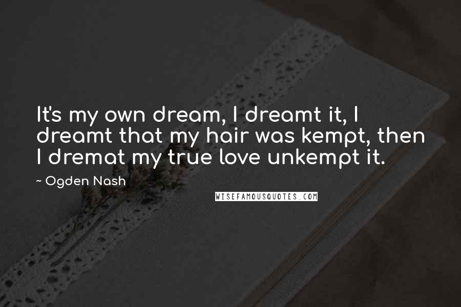 Ogden Nash quotes: It's my own dream, I dreamt it, I dreamt that my hair was kempt, then I dremat my true love unkempt it.