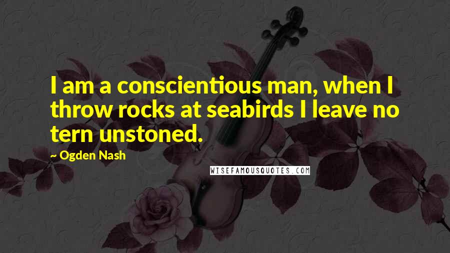 Ogden Nash quotes: I am a conscientious man, when I throw rocks at seabirds I leave no tern unstoned.