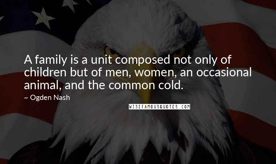 Ogden Nash quotes: A family is a unit composed not only of children but of men, women, an occasional animal, and the common cold.