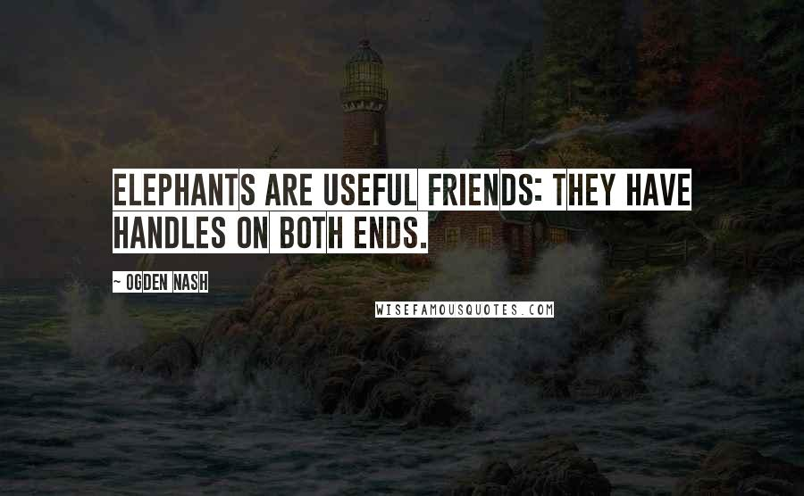 Ogden Nash quotes: Elephants are useful friends: they have handles on both ends.