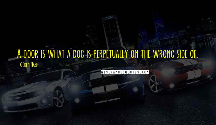 Ogden Nash quotes: A door is what a dog is perpetually on the wrong side of.