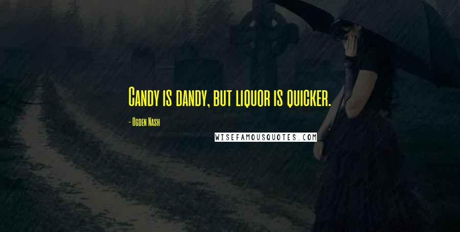 Ogden Nash quotes: Candy is dandy, but liquor is quicker.