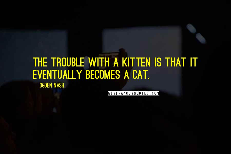 Ogden Nash quotes: The trouble with a kitten is that it eventually becomes a cat.