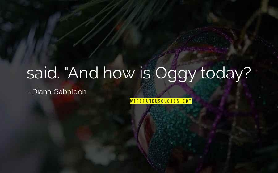 "Oggy Quotes By Diana Gabaldon: said. ""And how is Oggy today?"
