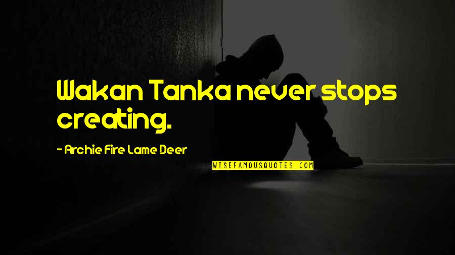Oh Deer Quotes By Archie Fire Lame Deer: Wakan Tanka never stops creating.