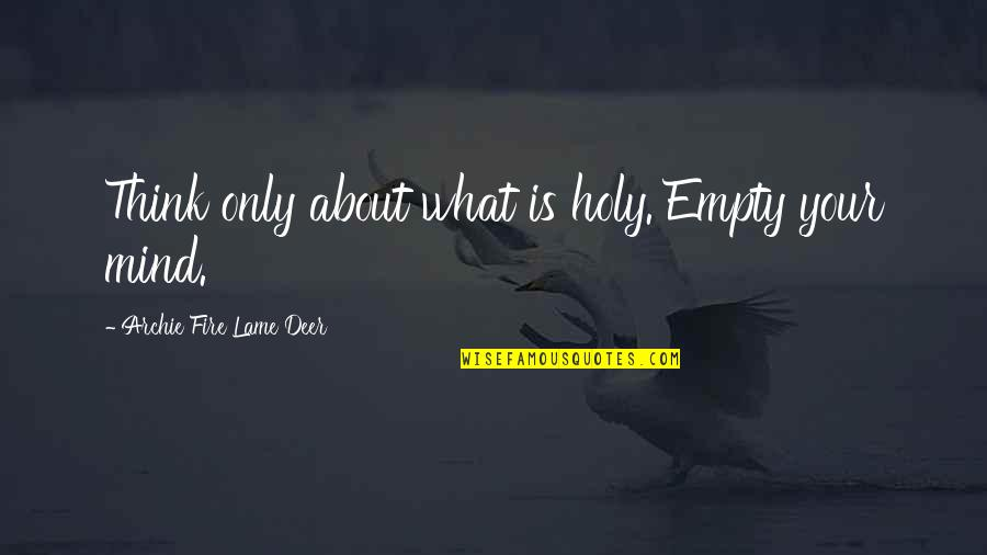 Oh Deer Quotes By Archie Fire Lame Deer: Think only about what is holy. Empty your