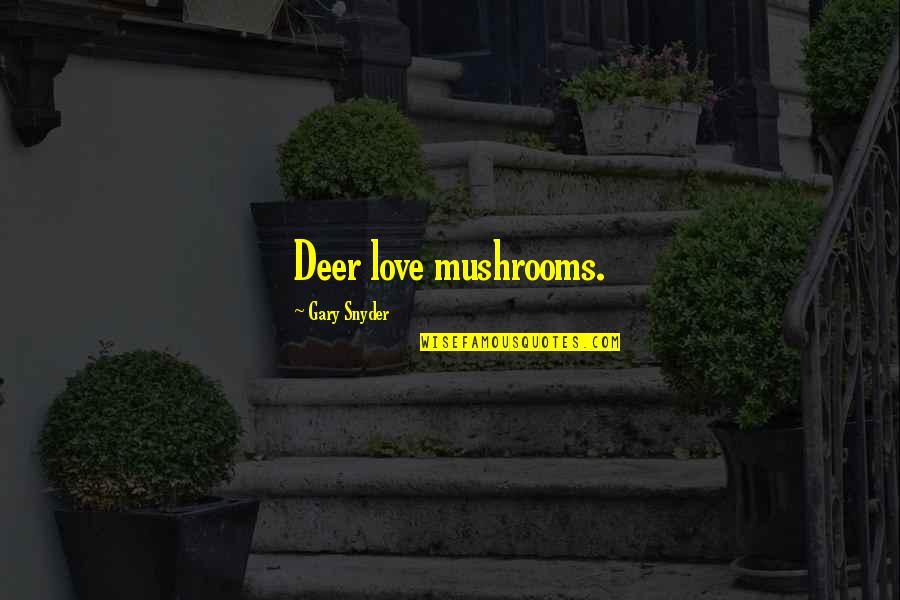 Oh Deer Quotes By Gary Snyder: Deer love mushrooms.
