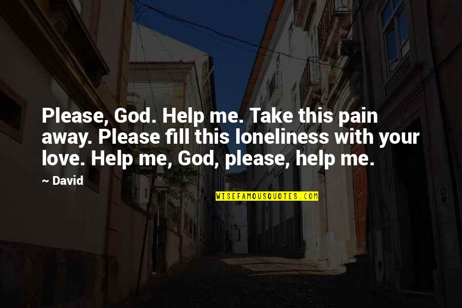 Oh God Please Help Me Quotes By David: Please, God. Help me. Take this pain away.