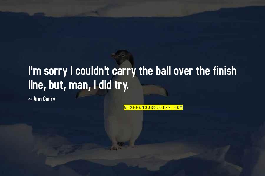 Oh I'm So Sorry Quotes By Ann Curry: I'm sorry I couldn't carry the ball over