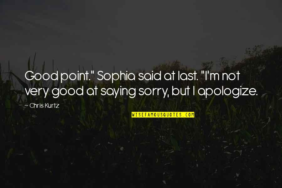 "Oh I'm So Sorry Quotes By Chris Kurtz: Good point."" Sophia said at last. ""I'm not"