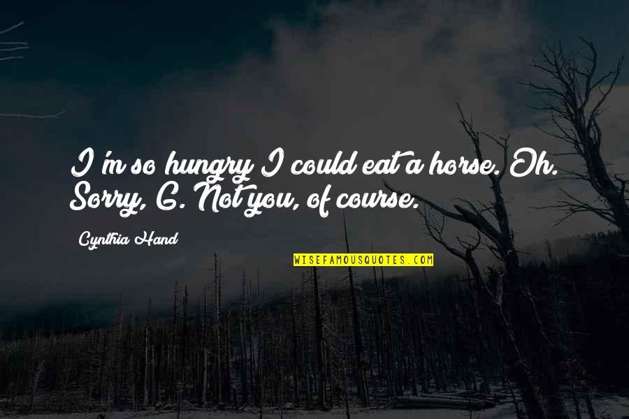 Oh I'm So Sorry Quotes By Cynthia Hand: I'm so hungry I could eat a horse.