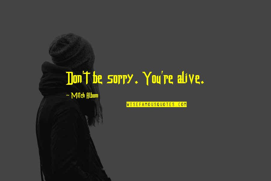 Oh I'm So Sorry Quotes By Mitch Albom: Don't be sorry. You're alive.