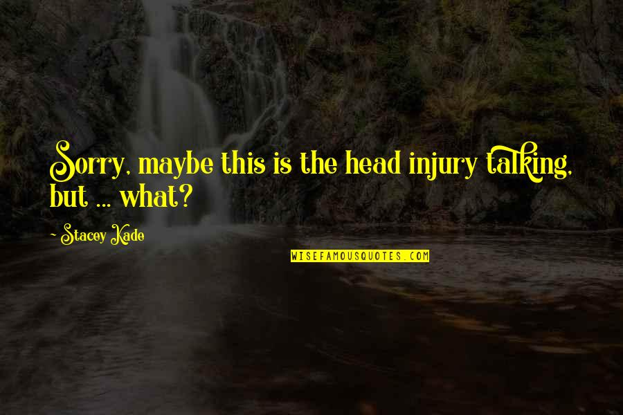 Oh I'm So Sorry Quotes By Stacey Kade: Sorry, maybe this is the head injury talking,