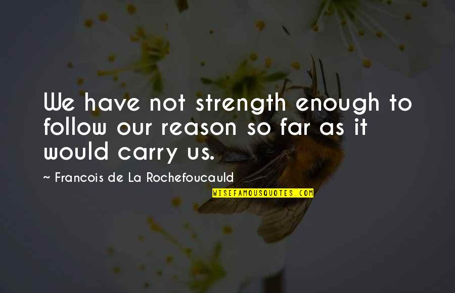 Oh La La Quotes By Francois De La Rochefoucauld: We have not strength enough to follow our