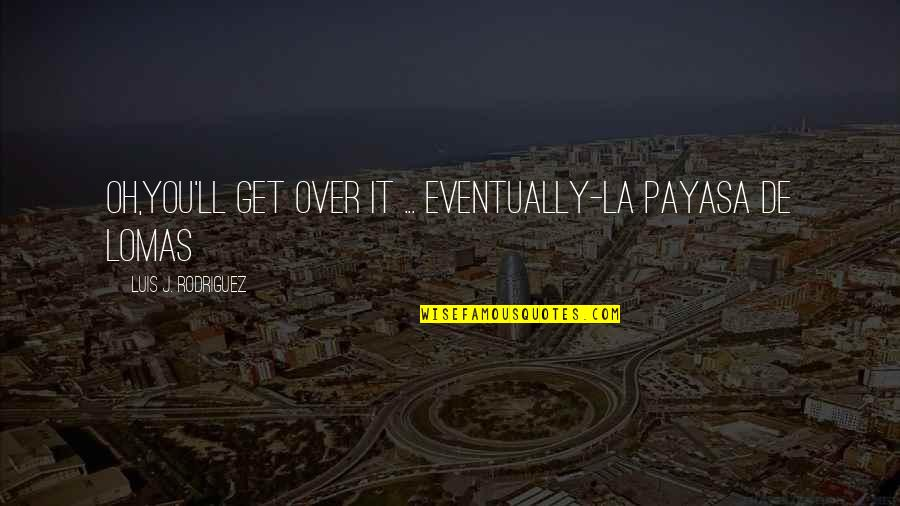 Oh La La Quotes By Luis J. Rodriguez: Oh,you'll get over it ... eventually-la payasa de