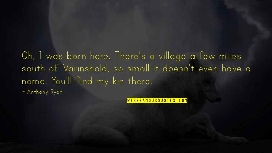 Oh My Quotes By Anthony Ryan: Oh, I was born here. There's a village