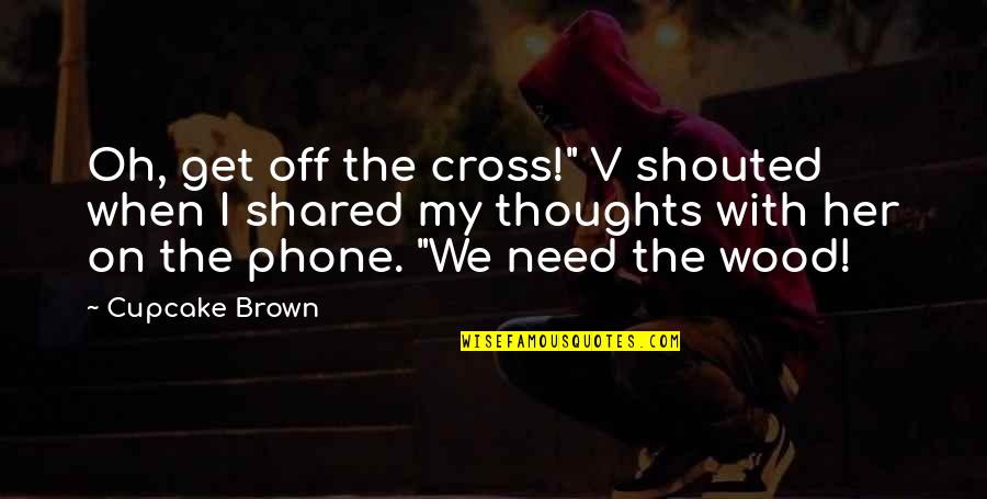 """Oh My Quotes By Cupcake Brown: Oh, get off the cross!"""" V shouted when"""