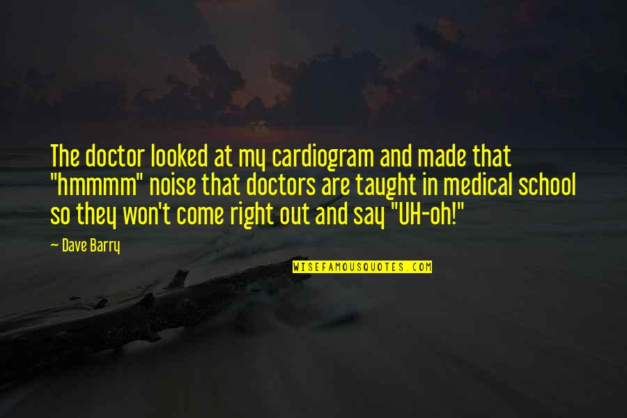 Oh My Quotes By Dave Barry: The doctor looked at my cardiogram and made