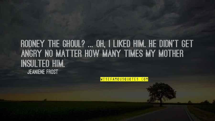Oh My Quotes By Jeaniene Frost: Rodney the ghoul? ... Oh, I liked him.