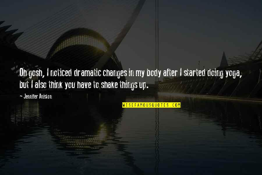 Oh My Quotes By Jennifer Aniston: Oh gosh, I noticed dramatic changes in my