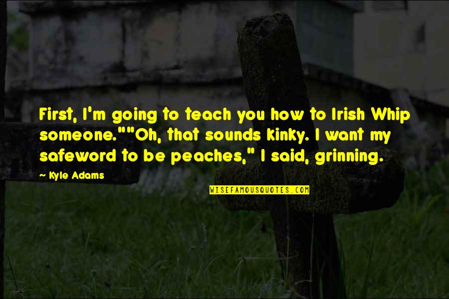 Oh My Quotes By Kyle Adams: First, I'm going to teach you how to