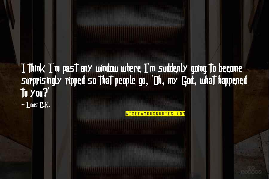 Oh My Quotes By Louis C.K.: I think I'm past any window where I'm