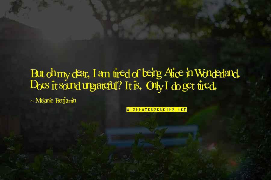 Oh My Quotes By Melanie Benjamin: But oh my dear, I am tired of