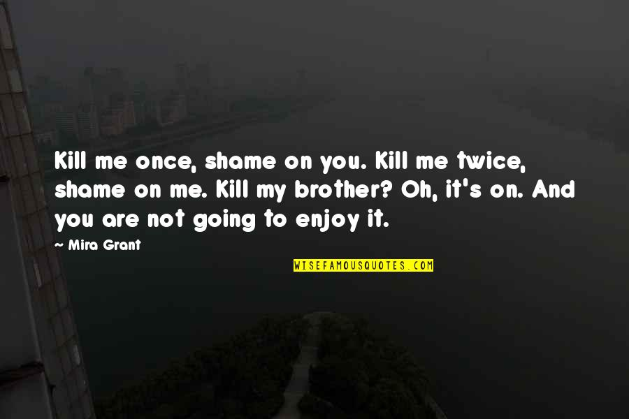 Oh My Quotes By Mira Grant: Kill me once, shame on you. Kill me