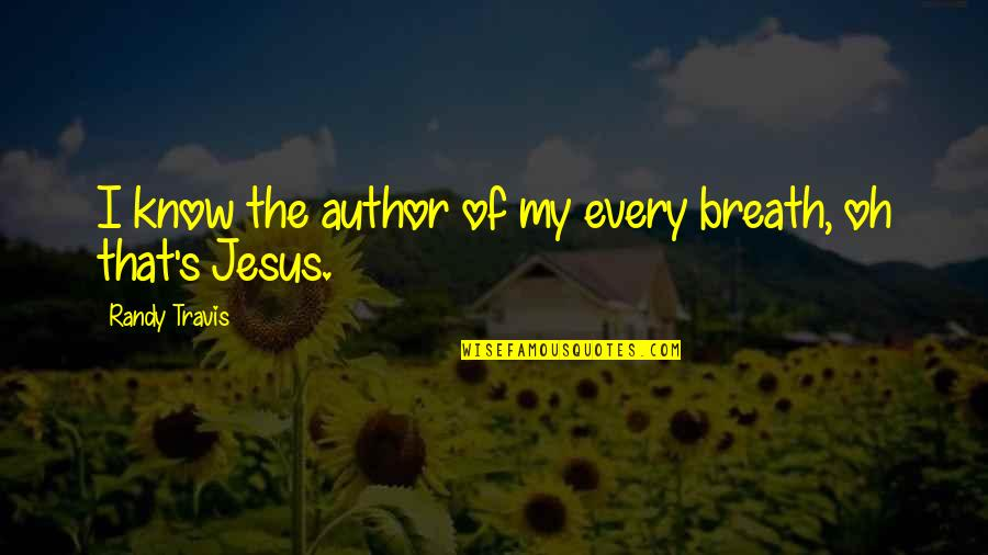Oh My Quotes By Randy Travis: I know the author of my every breath,