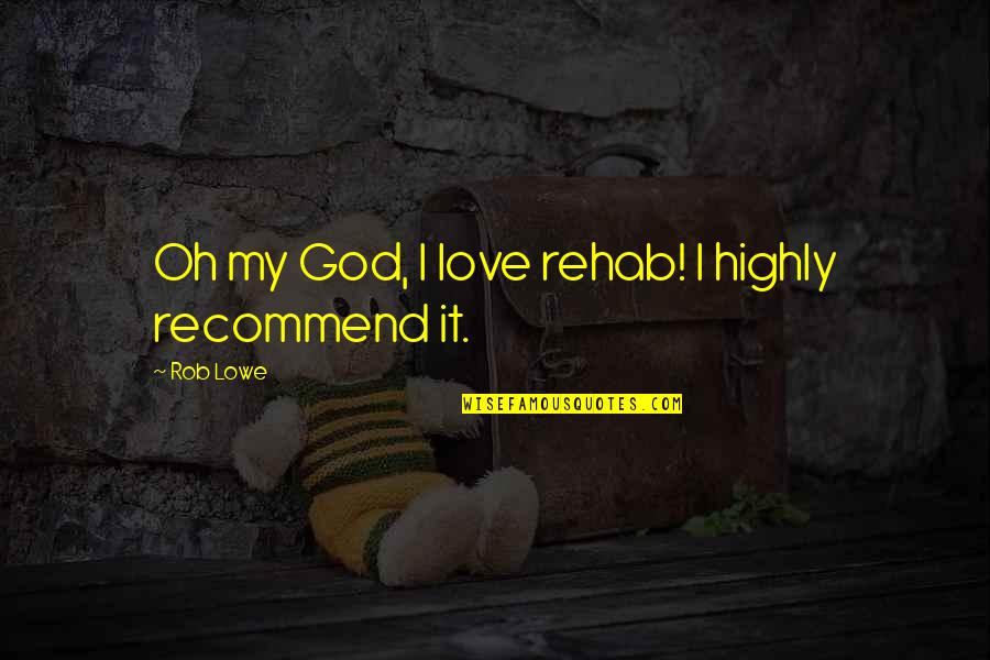 Oh My Quotes By Rob Lowe: Oh my God, I love rehab! I highly