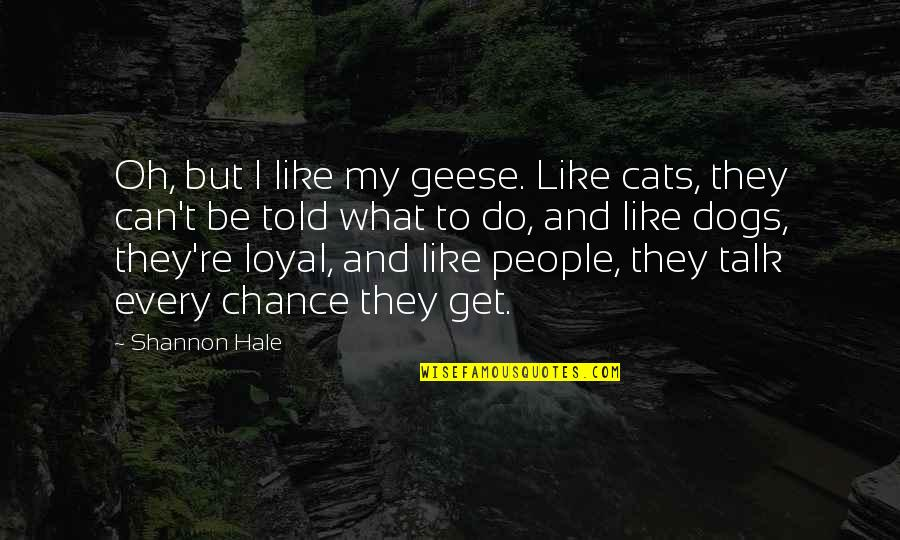 Oh My Quotes By Shannon Hale: Oh, but I like my geese. Like cats,