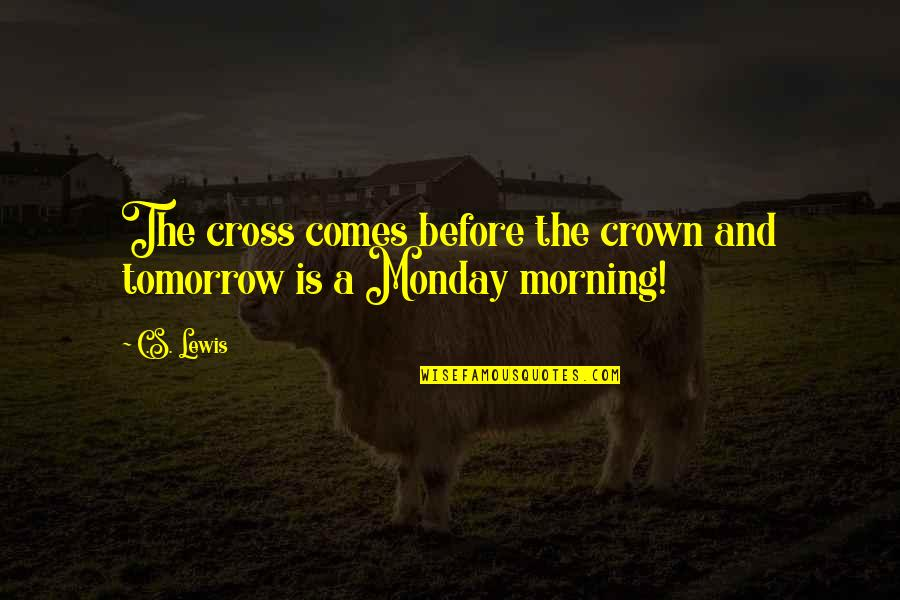 Oh No Its Monday Tomorrow Quotes By C.S. Lewis: The cross comes before the crown and tomorrow
