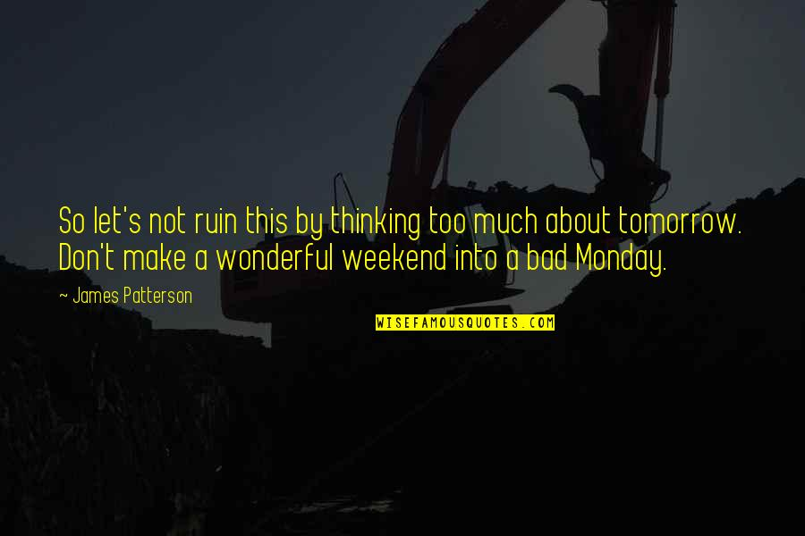 Oh No Its Monday Tomorrow Quotes By James Patterson: So let's not ruin this by thinking too