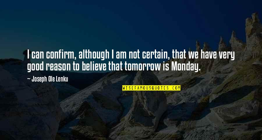 Oh No Its Monday Tomorrow Quotes By Joseph Ole Lenku: I can confirm, although I am not certain,