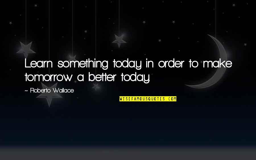 Oh No Its Monday Tomorrow Quotes By Roberto Wallace: Learn something today in order to make tomorrow
