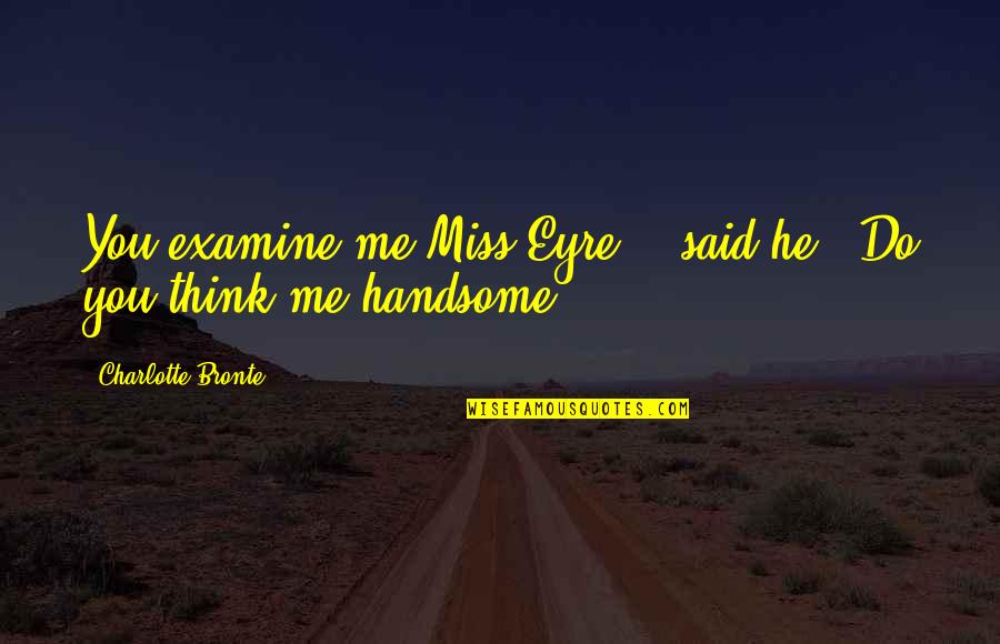 "Oh You Miss Me Now Quotes By Charlotte Bronte: You examine me Miss Eyre, "" said he:"