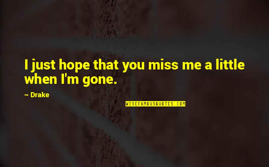 Oh You Miss Me Now Quotes By Drake: I just hope that you miss me a