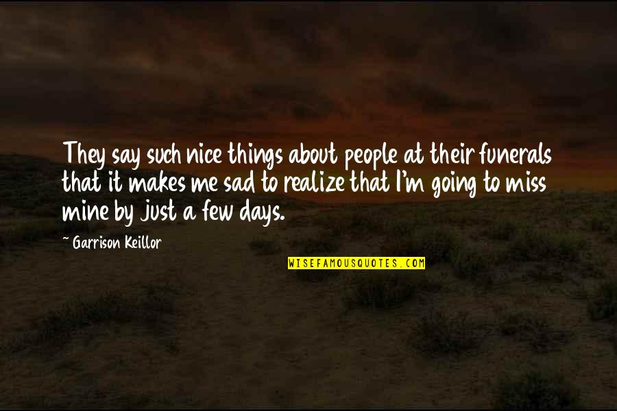 Oh You Miss Me Now Quotes By Garrison Keillor: They say such nice things about people at