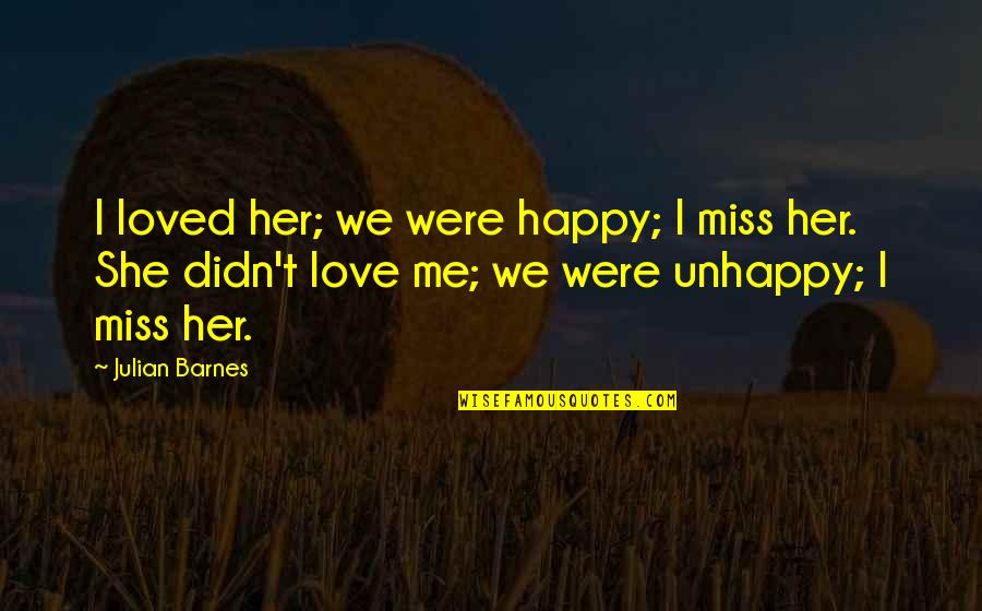 Oh You Miss Me Now Quotes By Julian Barnes: I loved her; we were happy; I miss