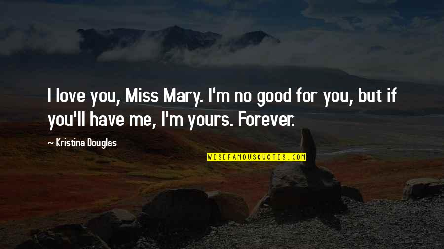 Oh You Miss Me Now Quotes By Kristina Douglas: I love you, Miss Mary. I'm no good