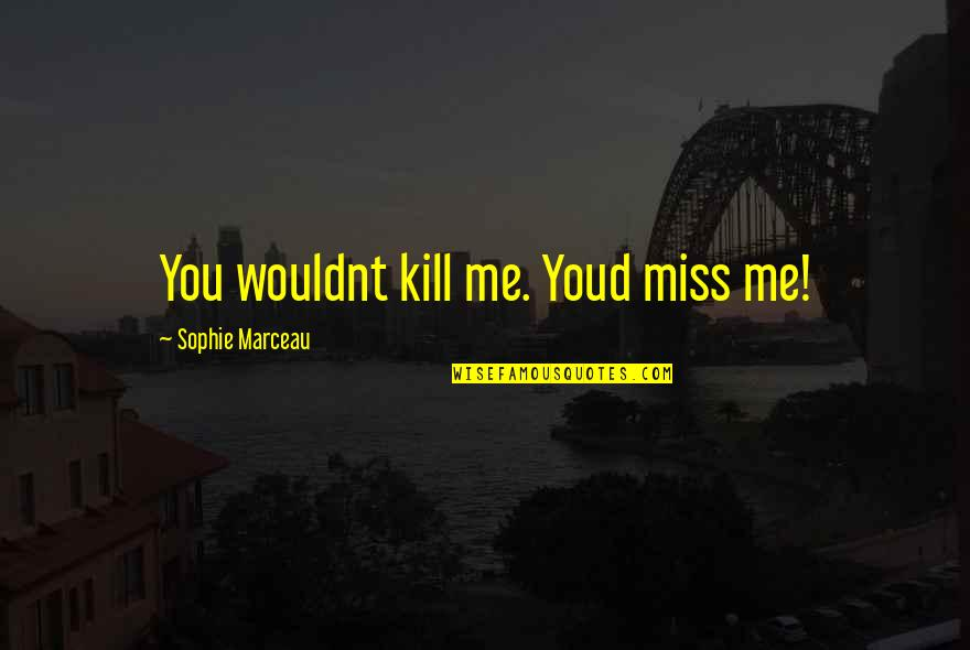 Oh You Miss Me Now Quotes By Sophie Marceau: You wouldnt kill me. Youd miss me!