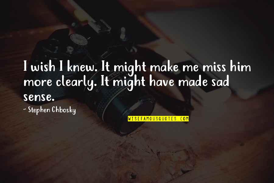 Oh You Miss Me Now Quotes By Stephen Chbosky: I wish I knew. It might make me
